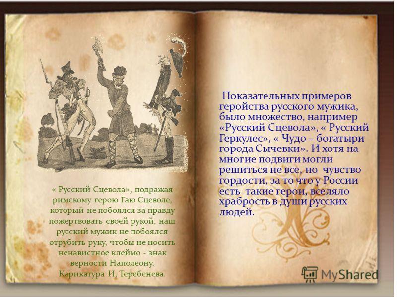 Показательных примеров геройства русского мужика, было множество, например «Русский Сцевола», « Русский Геркулес», « Чудо – богатыри города Сычевки». И хотя на многие подвиги могли решиться не все, но чувство гордости, за то что у России есть такие г