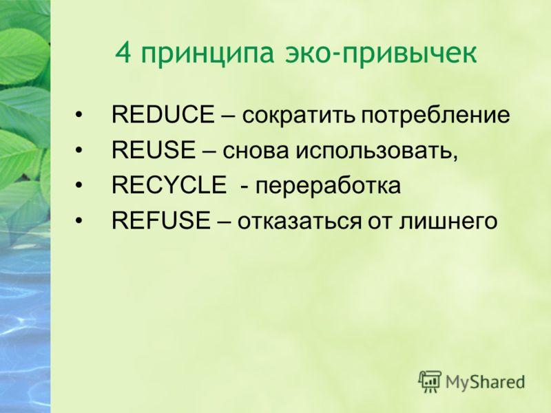 4 принципа эко-привычек REDUCE – сократить потребление REUSE – снова использовать, RECYCLE - переработка REFUSE – отказаться от лишнего