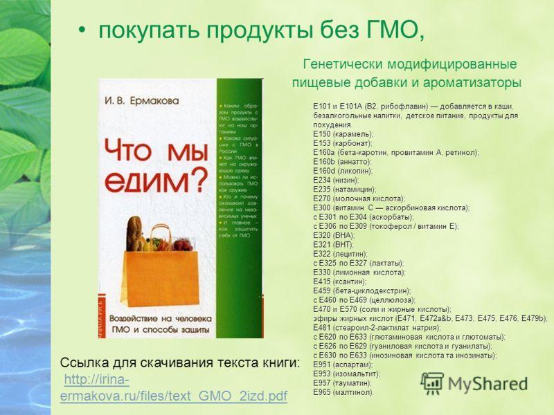 покупать продукты без ГМО, Cсылка для скачивания текста книги: http://irina- ermakova.ru/files/text_GMO_2izd.pdfhttp://irina- ermakova.ru/files/text_GMO_2izd.pdf Е101 и Е101А (В2, рибофлавин) добавляется в каши, безалкогольные напитки, детское питани
