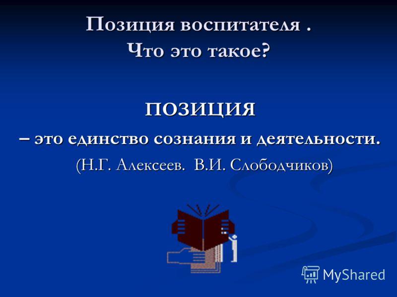 Позиция воспитателя. Что это такое? ПОЗИЦИЯ – это единство сознания и деятельности. (Н.Г. Алексеев. В.И. Слободчиков) (Н.Г. Алексеев. В.И. Слободчиков)