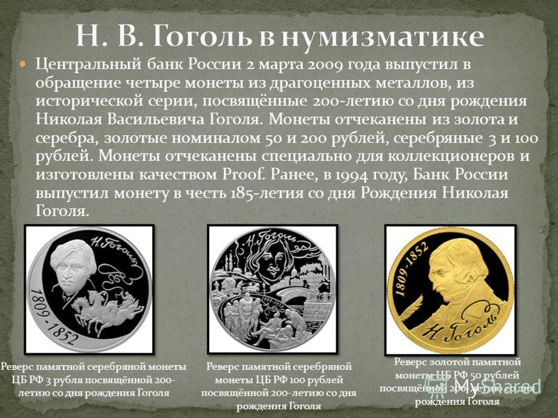 Центральный банк России 2 марта 2009 года выпустил в обращение четыре монеты из драгоценных металлов, из исторической серии, посвящённые 200-летию со дня рождения Николая Васильевича Гоголя. Монеты отчеканены из золота и серебра, золотые номиналом 50