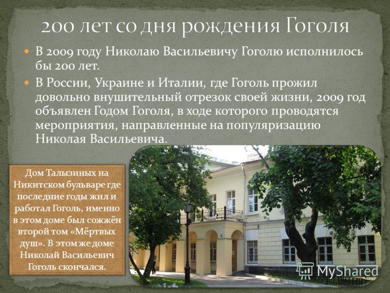 В 2009 году Николаю Васильевичу Гоголю исполнилось бы 200 лет. В России, Украине и Италии, где Гоголь прожил довольно внушительный отрезок своей жизни, 2009 год объявлен Годом Гоголя, в ходе которого проводятся мероприятия, направленные на популяриза