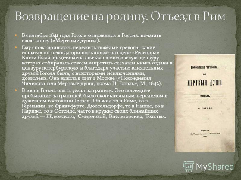 В сентябре 1841 года Гоголь отправился в Россию печатать свою книгу («Мертвые души»). Ему снова пришлось пережить тяжёлые тревоги, какие испытал он некогда при постановке на сцене «Ревизора». Книга была представлена сначала в московскую цензуру, кото