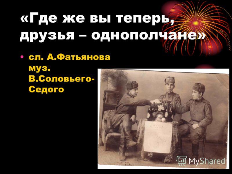 «Где же вы теперь, друзья – однополчане» сл. А.Фатьянова муз. В.Соловьего- Седого
