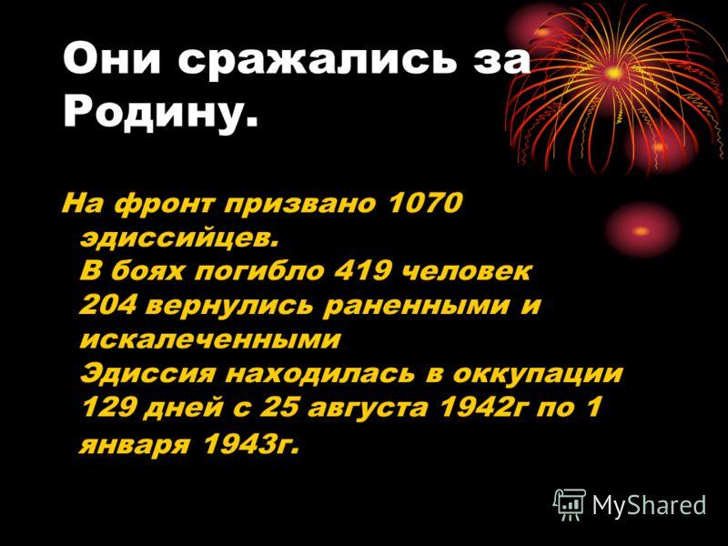 Они сражались за Родину. На фронт призвано 1070 эдиссийцев. В боях погибло 419 человек 204 вернулись раненными и искалеченными Эдиссия находилась в оккупации 129 дней с 25 августа 1942г по 1 января 1943г.
