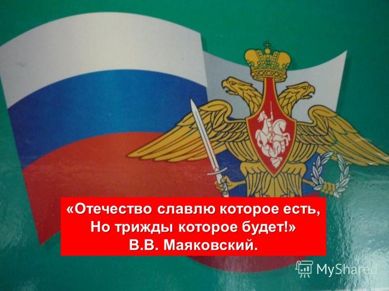 «Отечество славлю которое есть, Но трижды которое будет!» В.В. Маяковский.