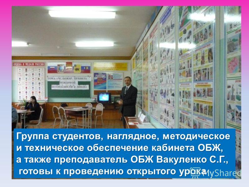Группа студентов, наглядное, методическое и техническое обеспечение кабинета ОБЖ, а также преподаватель ОБЖ Вакуленко С.Г., готовы к проведению открытого урока готовы к проведению открытого урока