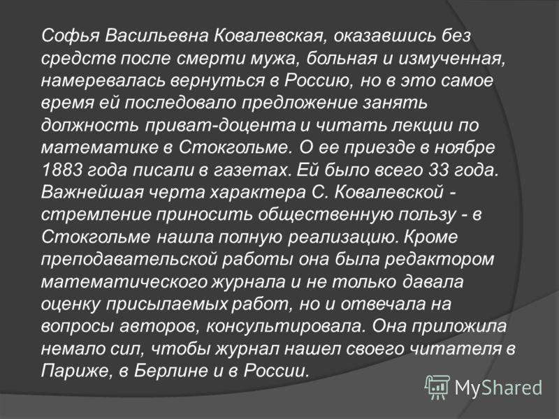 Софья Васильевна Ковалевская, оказавшись без средств после смерти мужа, больная и измученная, намеревалась вернуться в Россию, но в это самое время ей последовало предложение занять должность приват-доцента и читать лекции по математике в Стокгольме.