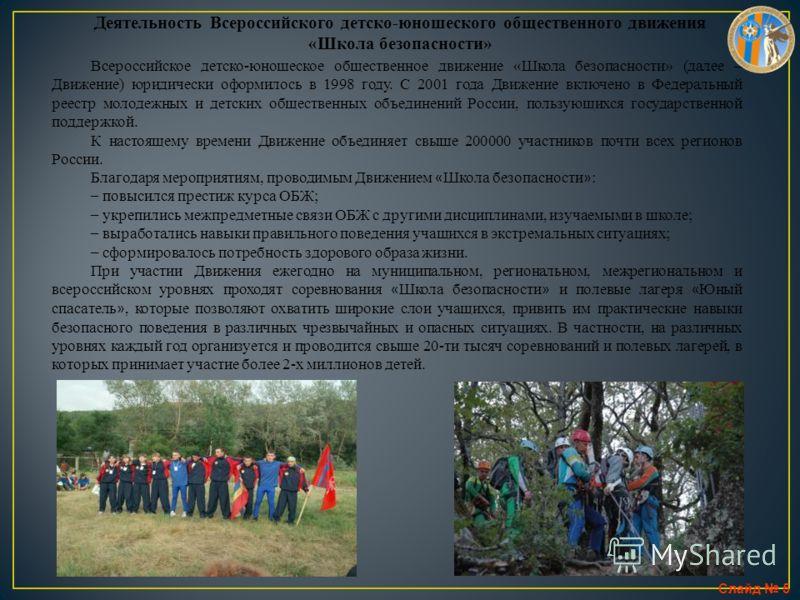 Слайд 5 Деятельность Всероссийского детско-юношеского общественного движения «Школа безопасности» Всероссийское детско-юношеское общественное движение «Школа безопасности» (далее – Движение) юридически оформилось в 1998 году. С 2001 года Движение вкл