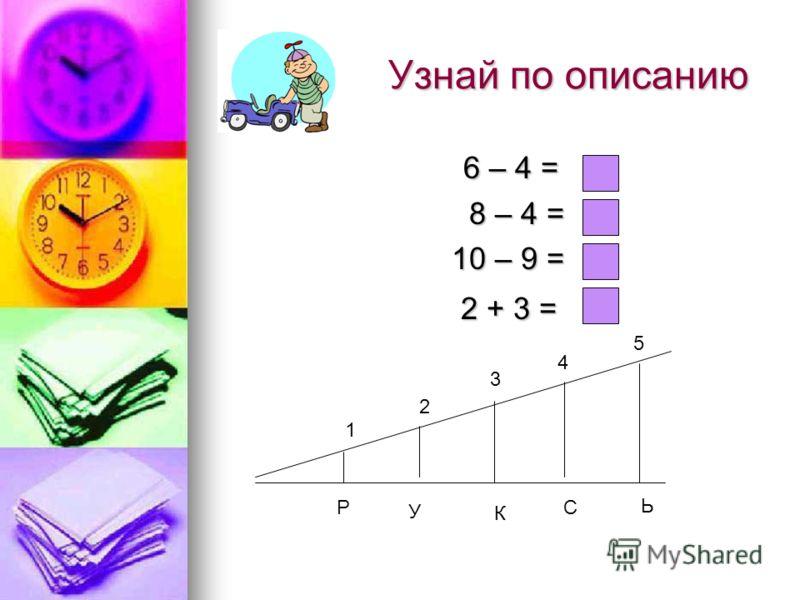 6 – 4 = 6 – 4 = 8 – 4 = 8 – 4 = 10 – 9 = 2 + 3 = 2 + 3 = 1 3 4 5 2 Р У К С Ь
