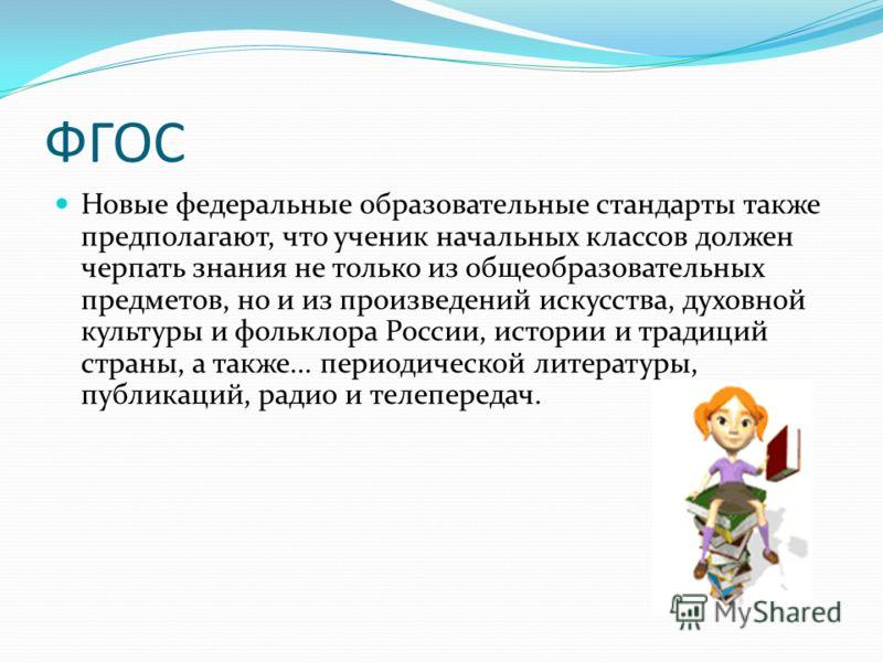 ФГОС Новые федеральные образовательные стандарты также предполагают, что ученик начальных классов должен черпать знания не только из общеобразовательных предметов, но и из произведений искусства, духовной культуры и фольклора России, истории и традиц