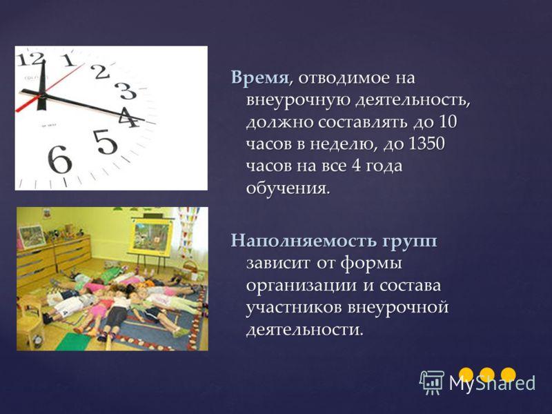 Время, отводимое на внеурочную деятельность, должно составлять до 10 часов в неделю, до 1350 часов на все 4 года обучения. Наполняемость групп зависит от формы организации и состава участников внеурочной деятельности.