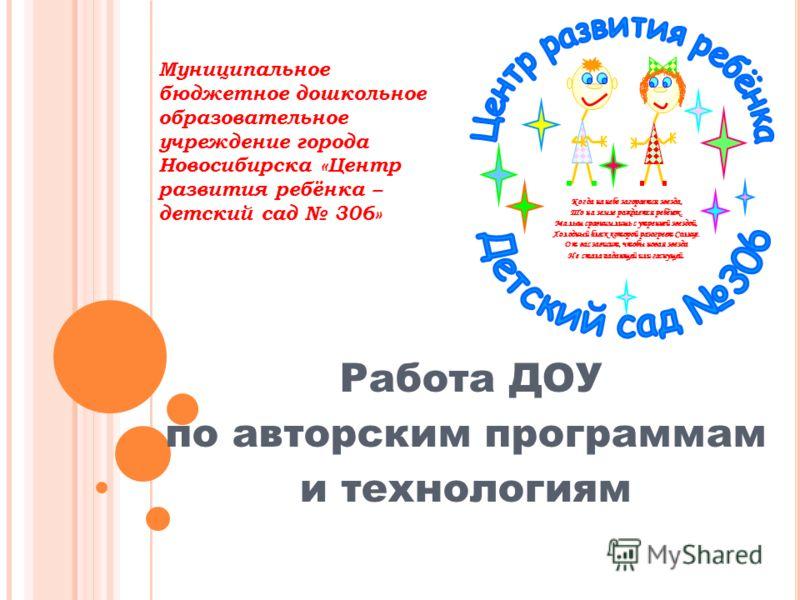 Муниципальное бюджетное дошкольное образовательное учреждение города Новосибирска «Центр развития ребёнка – детский сад 306» Работа ДОУ по авторским программам и технологиям Когда на небе загорается звезда, То на земле рождается ребёнок. Малыш сравни
