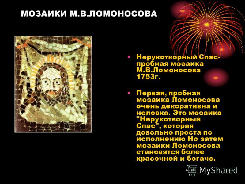 МОЗАИКИ М.В.ЛОМОНОСОВА Нерукотворный Спас- пробная мозаика М.В.Ломоносова 1753г. Первая, пробная мозаика Ломоносова очень декоративна и неловка. Это мозаика