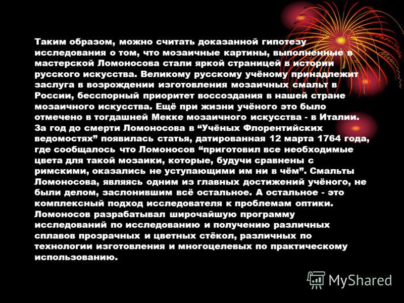 Таким образом, можно считать доказанной гипотезу исследования о том, что мозаичные картины, выполненные в мастерской Ломоносова стали яркой страницей в истории русского искусства. Великому русскому учёному принадлежит заслуга в возрождении изготовлен