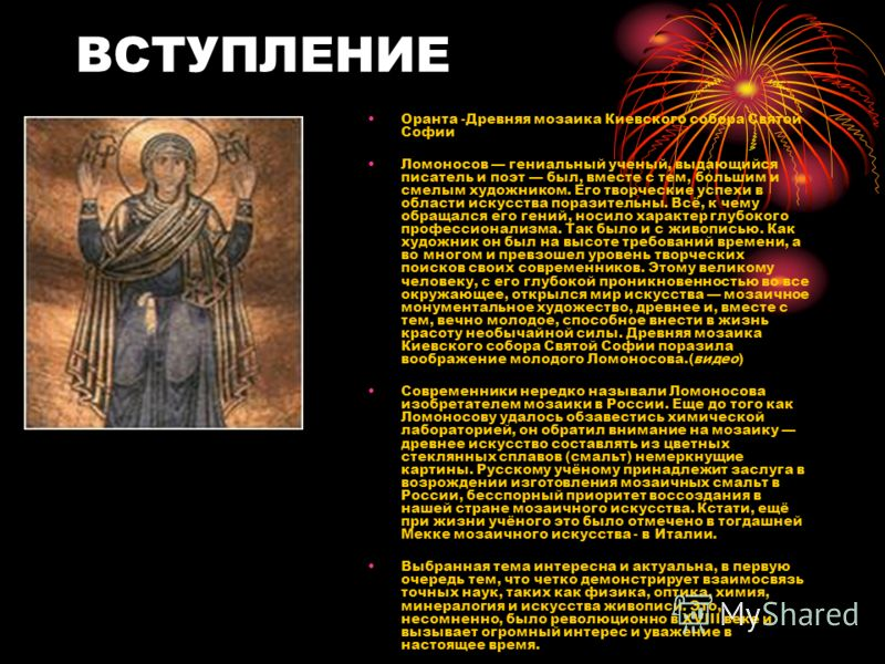ВСТУПЛЕНИЕ Оранта -Древняя мозаика Киевского собора Святой Софии Ломоносов гениальный ученый, выдающийся писатель и поэт был, вместе с тем, большим и смелым художником. Его творческие успехи в области искусства поразительны. Всё, к чему обращался его