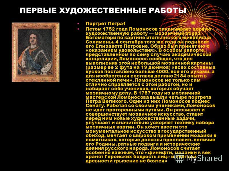 ПЕРВЫЕ ХУДОЖЕСТВЕННЫЕ РАБОТЫ Портрет Петра1 Летом 1752 года Ломоносов заканчивает первую художественную работу мозаичный образ Богоматери по картине итальянского живописца Солимены. 4 сентября того же года он подносит его Елизавете Петровне. Образ бы