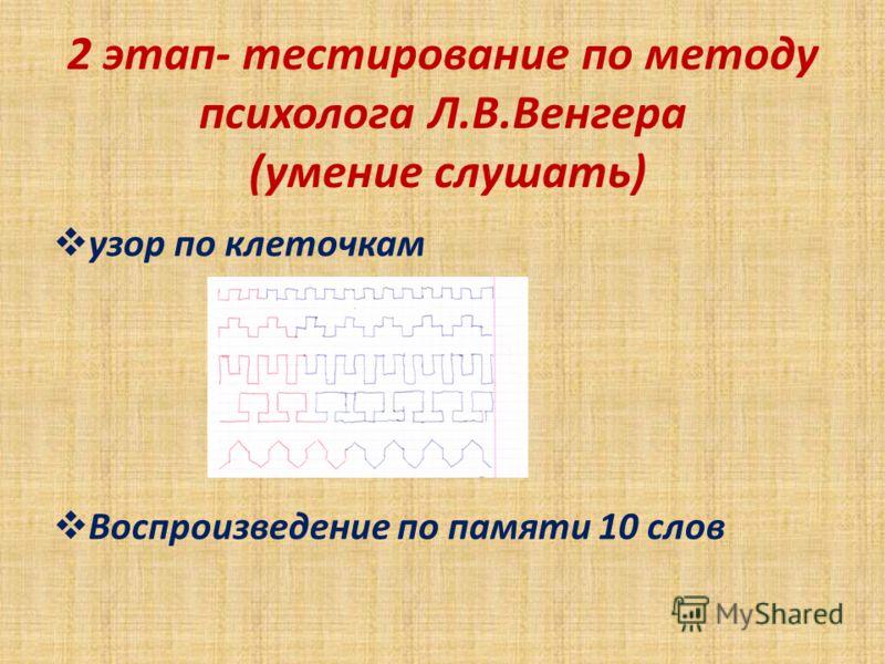 2 этап- тестирование по методу психолога Л.В.Венгера (умение слушать) узор по клеточкам Воспроизведение по памяти 10 слов