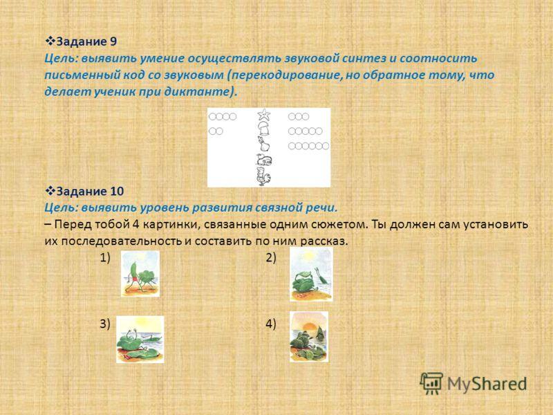 Задание 9 Цель: выявить умение осуществлять звуковой синтез и соотносить письменный код со звуковым (перекодирование, но обратное тому, что делает ученик при диктанте). Задание 10 Цель: выявить уровень развития связной речи. – Перед тобой 4 картинки,