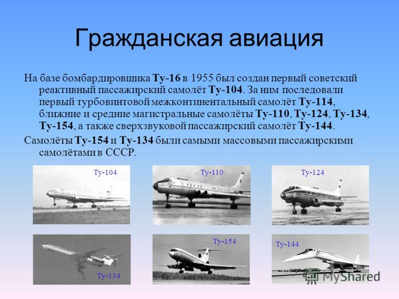Гражданская авиация На базе бомбардировщика Ту-16 в 1955 был создан первый советский реактивный пассажирский самолёт Ту-104. За ним последовали первый турбовинтовой межконтинентальный самолёт Ту-114, ближние и средние магистральные самолёты Ту-110, Т