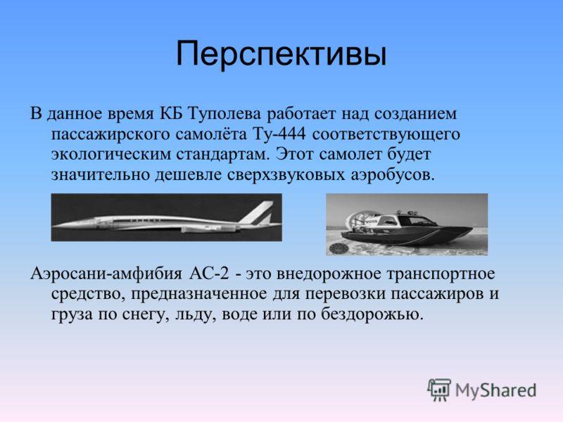 Перспективы В данное время КБ Туполева работает над созданием пассажирского самолёта Ту-444 соответствующего экологическим стандартам. Этот самолет будет значительно дешевле сверхзвуковых аэробусов. Аэросани-амфибия АС-2 - это внедорожное транспортно