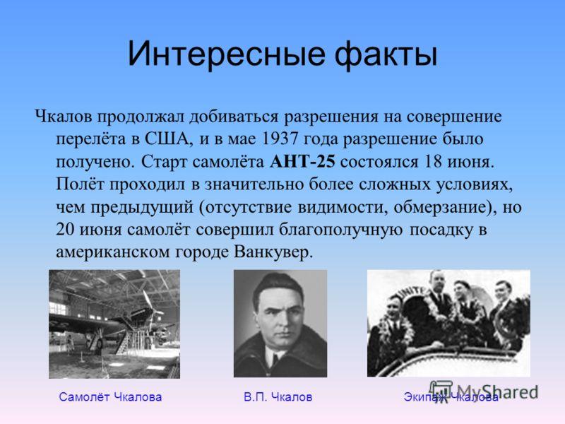 Интересные факты Чкалов продолжал добиваться разрешения на совершение перелёта в США, и в мае 1937 года разрешение было получено. Старт самолёта АНТ-25 состоялся 18 июня. Полёт проходил в значительно более сложных условиях, чем предыдущий (отсутствие