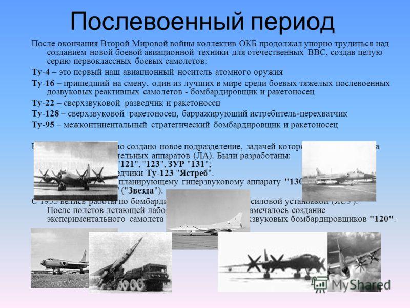 Послевоенный период После окончания Второй Мировой войны коллектив ОКБ продолжал упорно трудиться над созданием новой боевой авиационной техники для отечественных ВВС, создав целую серию первоклассных боевых самолетов: Ту-4 – это первый наш авиационн