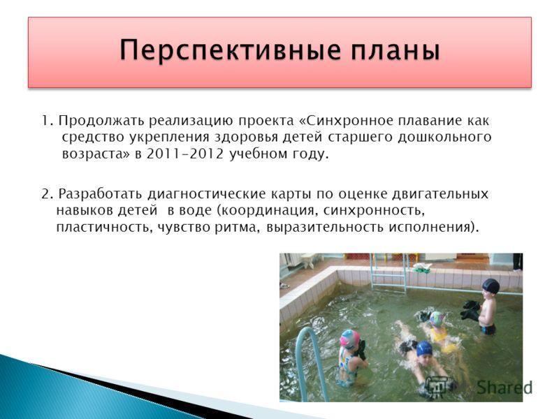1. Продолжать реализацию проекта «Синхронное плавание как средство укрепления здоровья детей старшего дошкольного возраста» в 2011-2012 учебном году. 2. Разработать диагностические карты по оценке двигательных навыков детей в воде (координация, синхр