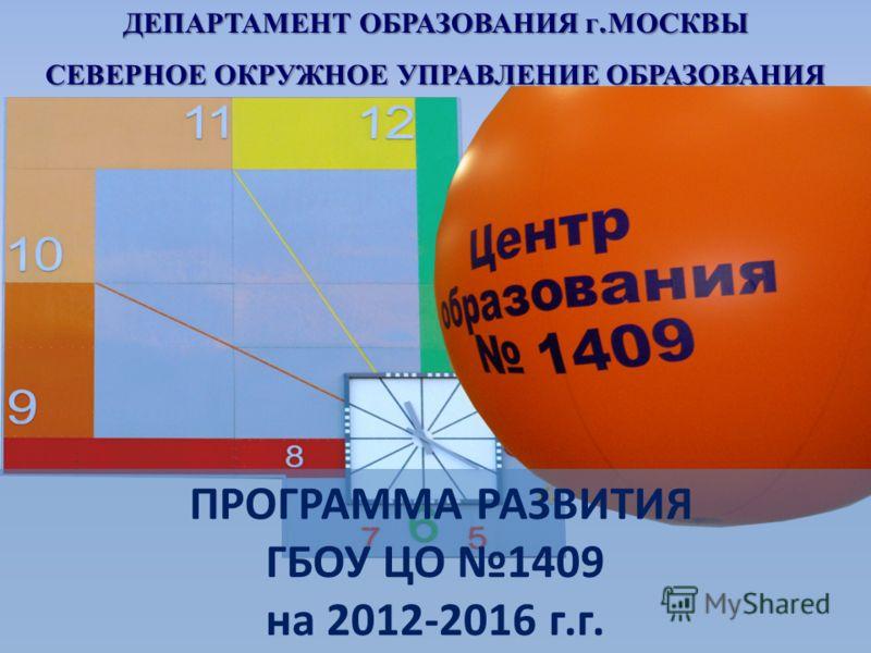 ДЕПАРТАМЕНТ ОБРАЗОВАНИЯ г. МОСКВЫ СЕВЕРНОЕ ОКРУЖНОЕ УПРАВЛЕНИЕ ОБРАЗОВАНИЯ ПРОГРАММА РАЗВИТИЯ ГБОУ ЦО 1409 на 2012-2016 г.г.
