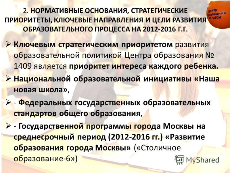2. НОРМАТИВНЫЕ ОСНОВАНИЯ, СТРАТЕГИЧЕСКИЕ ПРИОРИТЕТЫ, КЛЮЧЕВЫЕ НАПРАВЛЕНИЯ И ЦЕЛИ РАЗВИТИЯ ОБРАЗОВАТЕЛЬНОГО ПРОЦЕССА НА 2012-2016 Г.Г. Ключевым стратегическим приоритетом развития образовательной политикой Центра образования 1409 является приоритет ин