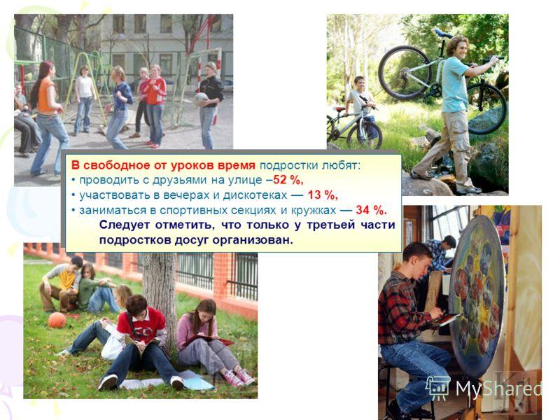 В свободное от уроков время подростки любят: проводить с друзьями на улице –52 %, участвовать в вечерах и дискотеках 13 %, заниматься в спортивных секциях и кружках 34 %. Следует отметить, что только у третьей части подростков досуг организован. В св