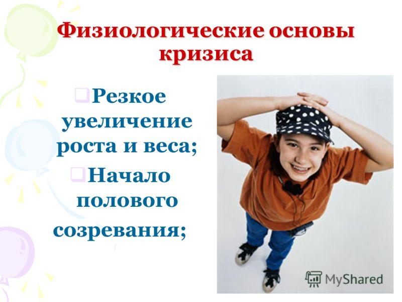 Физиологические основы кризиса Резкое увеличение роста и веса; Начало полового созревания;