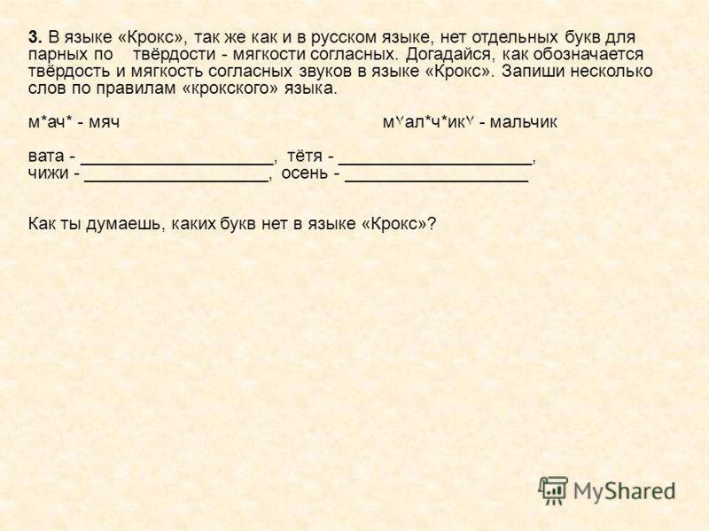 3. В языке «Крокс», так же как и в русском языке, нет отдельных букв для парных по твёрдости - мягкости согласных. Догадайся, как обозначается твёрдость и мягкость согласных звуков в языке «Крокс». Запиши несколько слов по правилам «крокского» языка.