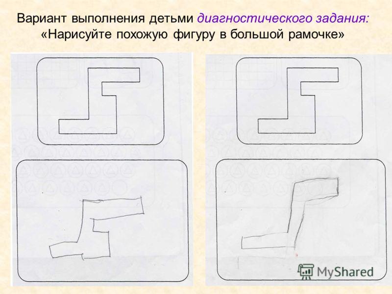 Вариант выполнения детьми диагностического задания: «Нарисуйте похожую фигуру в большой рамочке»