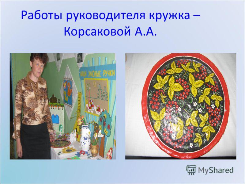 Работы руководителя кружка – Корсаковой А.А.