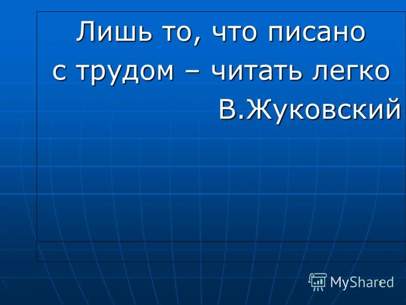 3 Лишь то, что писано с трудом – читать легко В.Жуковский