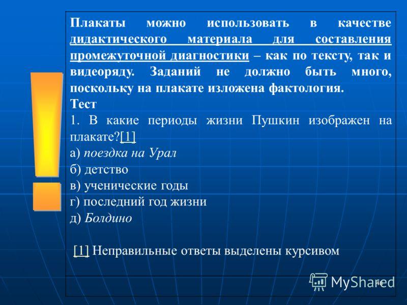48 Плакаты можно использовать в качестве дидактического материала для составления промежуточной диагностики – как по тексту, так и видеоряду. Заданий не должно быть много, поскольку на плакате изложена фактология. Тест 1. В какие периоды жизни Пушкин