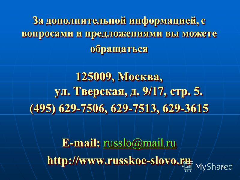 56 За дополнительной информацией, с вопросами и предложениями вы можете обращаться 125009, Москва, ул. Тверская, д. 9/17, стр. 5. (495) 629-7506, 629-7513, 629-3615 E-mail: russlo@mail.ru http://www.russkoe-slovo.ru 125009, Москва, ул. Тверская, д. 9