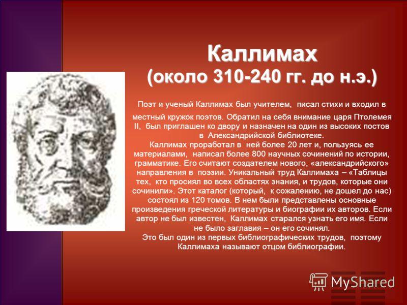 Каллимах (около 310-240 гг. до н.э.) Каллимах (около 310-240 гг. до н.э.) Поэт и ученый Каллимах был учителем, писал стихи и входил в местный кружок поэтов. Обратил на себя внимание царя Птолемея II, был приглашен ко двору и назначен на один из высок