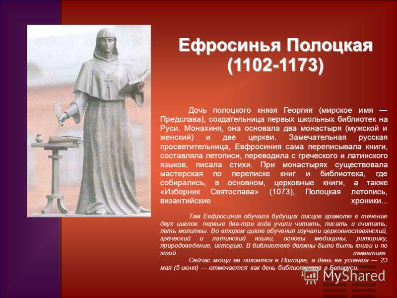 Ефросинья Полоцкая (1102-1173) Дочь полоцкого князя Георгия (мирское имя Предслава), создательница первых школьных библиотек на Руси. Монахиня, она основала два монастыря (мужской и женский) и две церкви. Замечательная русская просветительница, Евфро