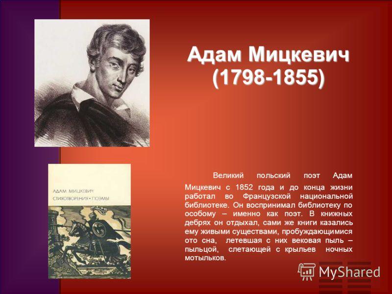 Великий польский поэт Адам Мицкевич с 1852 года и до конца жизни работал во Французской национальной библиотеке. Он воспринимал библиотеку по особому – именно как поэт. В книжных дебрях он отдыхал, сами же книги казались ему живыми существами, пробуж