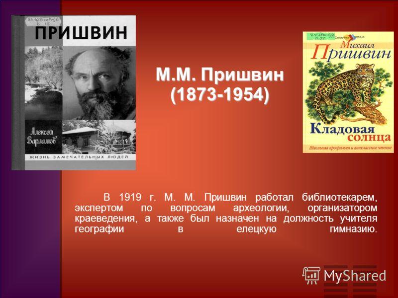 В 1919 г. М. М. Пришвин работал библиотекарем, экспертом по вопросам археологии, организатором краеведения, а также был назначен на должность учителя географии в елецкую гимназию. М.М. Пришвин (1873-1954)