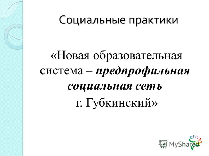 Социальные практики «Новая образовательная система – предпрофильная социальная сеть г. Губкинский»