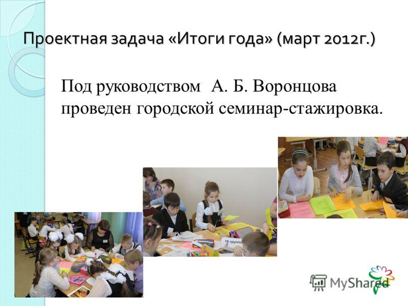 Проектная задача « Итоги года » ( март 2012 г.) Под руководством А. Б. Воронцова проведен городской семинар-стажировка.