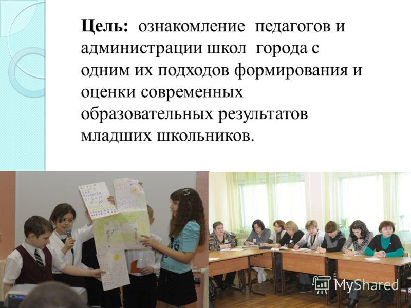 Цель: ознакомление педагогов и администрации школ города с одним их подходов формирования и оценки современных образовательных результатов младших школьников.