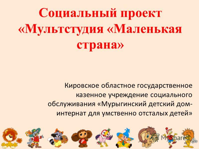Социальный проект «Мультстудия «Маленькая страна» Кировское областное государственное казенное учреждение социального обслуживания «Мурыгинский детский дом- интернат для умственно отсталых детей»