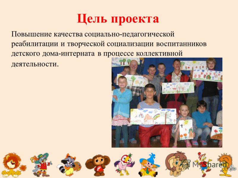 Цель проекта Повышение качества социально-педагогической реабилитации и творческой социализации воспитанников детского дома-интерната в процессе коллективной деятельности.