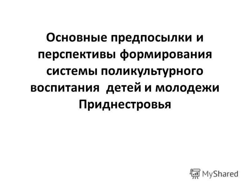 Основные предпосылки и перспективы формирования системы поликультурного воспитания детей и молодежи Приднестровья