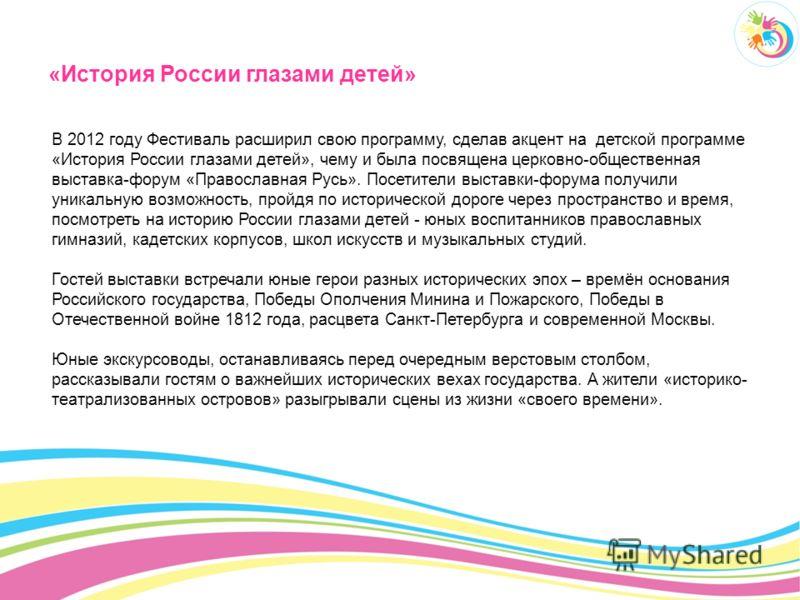 «История России глазами детей» В 2012 году Фестиваль расширил свою программу, сделав акцент на детской программе «История России глазами детей», чему и была посвящена церковно-общественная выставка-форум «Православная Русь». Посетители выставки-форум