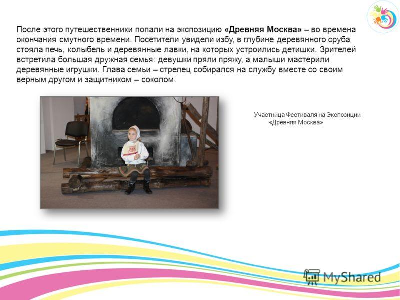 После этого путешественники попали на экспозицию «Древняя Москва» – во времена окончания смутного времени. Посетители увидели избу, в глубине деревянного сруба стояла печь, колыбель и деревянные лавки, на которых устроились детишки. Зрителей встретил